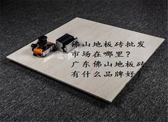 佛山地板砖批发市场在哪里 广东佛山地板砖有什么品牌好